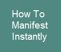 How to manifest instantly